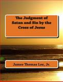 The Judgment of Satan and Sin by the Cross of Jesus, James Thomas Lee Jr, 1492255203