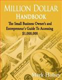 Million Dollar Handbook : The Small Business Owner's and Entrepreneur's Guide to Accessing $1,000,000, L.H. Halsey, 0979905206