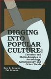Digging into Popular Culture : Theories and Methodologies in Archeology, Anthropology and Other Fields, Ray B. Browne, Pat Browne, 0879725214