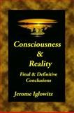 Consciousness and Reality : Final and Definitive Conclusions, Iglowitz, Jerome, 0983735212