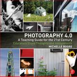 Photography 4. 0: a Teaching Guide for the 21st Century : Educators Share Thoughts and Assignments, Bogre, Michelle, 0415815215