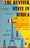 The Rentier State in Africa : Oil Rent Dependency and Neocolonialism in the Republic of Gabon, Yates, Douglas A., 0865435219
