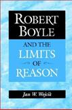 Robert Boyle and the Limits of Reason, Wojcik, Jan W., 0521525225
