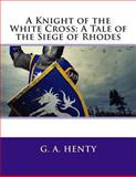 A Knight of the White Cross: a Tale of the Siege of Rhodes, G. A. G. A. Henty, 1491025220