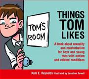 Things Tom Likes : A Book about Sexuality for Boys and Young Men with Autism and Related Conditions, Reynolds, Kate E., 184905522X
