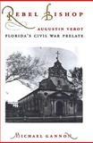 Rebel Bishop : Augustin Verot, Florida's Civil War Prelate, Gannon, Michael V., 0813015227