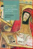 Imagining History in Medieval Britain, Kelly, Stephen, 1441105220
