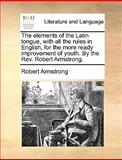 The Elements of the Latin Tongue, with All the Rules in English, for the More Ready Improvement of Youth by the Rev Robert Armstrong, Robert Armstrong, 1170365221