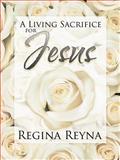A Living Sacrifice for Jesus, Regina Reyna, 1463445237