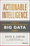 Actionable Intelligence : A Guide to Delivering Business Results with Big Data Fast!, Carter, Keith B., 1118915232