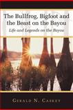 The Bullfrog, Bigfoot and the Beast on the Bayou, Gerald N. Caskey, 1449745237