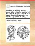 An Essay on Regimen, for the Preservation of Health, Especially of the Indolent, Studious, Delicate and Invalid; Illustrated by Appropriate Cases;, James Makittrick Adair, 1170435238