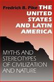 The United States and Latin America : Myths and Stereotypes of Civilization and Nature, Pike, Fredrick B. and Pike, Fredrick, 0292785240