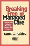 Breaking Free of Managed Care : A Step-by-Step Guide to Regaining Control of Your Practice, Ackley, Dana C., 157230524X
