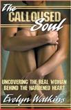 The Calloused Soul : Uncovering the Real Woman Behind the Hardened Heart, Watkins, Evelyn, 061529524X