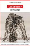 Leadership in Disaster : Learning for a Future with Global Climate Change, Murphy, Raymond, 0773535241