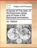 A Survey of the Case, of the Episcopal Clergy, and of Those of the Episcopal Perswasion, Ja. Hadow, 1140895249