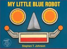 My Little Blue Robot, Stephen T. Johnson, 015216524X