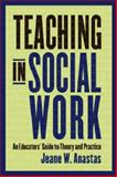 Teaching in Social Work : An Educator's Guide to Theory and Practice, Anastas, Jeane W., 0231115245