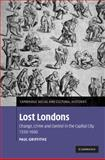 Lost Londons : Change, Crime, and Control in the Capital City, 1550-1660, Griffiths, Paul, 0521885248