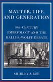 Matter, Life, and Generation : Eighteenth-Century Embryology and the Haller-Wolff Debate, Roe, Shirley A., 052152525X