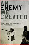 An Enemy We Created : The Myth of the Taliban-Al Qaeda Merger in Afghanistan, Kuehn, Felix, 0199325251