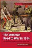 The Ottoman Road to War In 1914 : The Ottoman Empire and the First World War, Aksakal, Mustafa, 0521175259