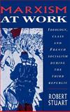 Marxism at Work : Ideology, Class and French Socialism During the Third Republic, Stuart, Robert C., 0521415268