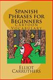 Spanish Phrases for Beginners, Elliot Carruthers, 1500215260