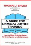 A Guide for Criminal Justice Training : How to Make Training Easier for Security and Law Enforcement, Chuda, Thomas J., 0398065268