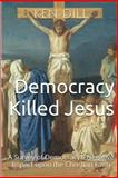 Democracy Killed Jesus, Ken Dill, 1499165269
