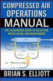 Compressed Air Operations Manual : An Illustrated Guide to Selection, Installation, Applications, and Maintenance, Elliott, Brian S., 0071475265