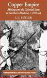 Copper Empire : Mining and the Colonial State in Northern Rhodesia, C. 1930-64, Butler, L. J. and Butler, Larry, 0230555268