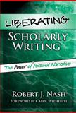 Liberating Scholarly Writing : The Power of Personal Narrative, Nash, Robert J., 080774526X