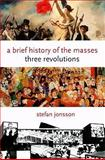 A Brief History of the Masses : Three Revolutions, Jonsson, Stefan, 0231145268