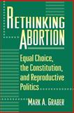 Rethinking Abortion - Equal Choice, the Constitution, and Reproductive Politics, Graber, Mark A., 0691005273