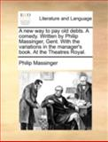 A New Way to Pay Old Debts a Comedy Written by Philip Massinger, Gent with the Variations in the Manager's Book at the Theatres Royal, Philip Massinger, 1170515274