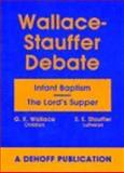 Wallace -- stauffer Debate : Infant Baptism -- the Lord's Supper, Wallace, G. K. and Stauffer, E. E., 1933965274