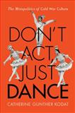 Don't Act, Just Dance : The Metapolitics of Cold War Culture, Kodat, Catherine Gunther, 0813565278