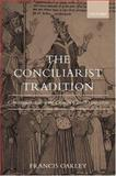The Conciliarist Tradition : Constitutionalism in the Catholic Church 1300-1870, Oakley, Francis, 0199265283