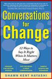 Conversations for Change : 12 Ways to Say It Right When It Matters Most, Hayashi, Shawn Kent, 0071745289