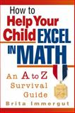 How to Help Your Child Excel in Math : An A to Z Survival Guide, Immergut, Brita, 156414528X