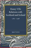 Henry VII's Relations with Scotland and Ireland 1485-1498 : With a Chapter on the Acts of the Poynings Parliament 1494-1495, Conway, Agnes, 1107675286