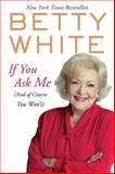 If You Ask Me (And of Course You Won't), Betty White, 0425245284