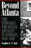 Beyond Atlanta : The Struggle for Racial Equality in Georgia, 1940-1980, Tuck, Stephen G. N., 0820325287