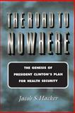 The Road to Nowhere : The Genesis of President Clinton's Plan for Health Security, Hacker, Jacob S., 0691005281