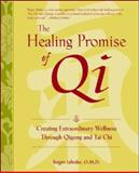 The Healing Promise of Qi : Creating Extraordinary Wellness Through Qigong and Tai Chi, Jahnke, Roger, 0809295288