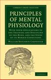 Principles of Mental Physiology : With Their Applications to the Training and Discipline of the Mind, and the Study of Its Morbid Conditions, Carpenter, William Benjamin, 1108005284
