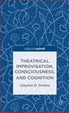 Theatrical Improvisation, Consciousness, and Cognition, Drinko, Clayton D., 1137335289