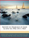 Report of Hearings of June 12 and 18, 1902, on S 4825, , 1145945287